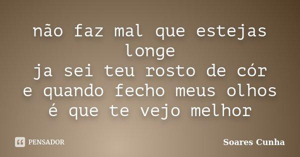 não faz mal que estejas longe ja sei teu rosto de cór e quando fecho meus olhos é que te vejo melhor... Frase de Soares Cunha.