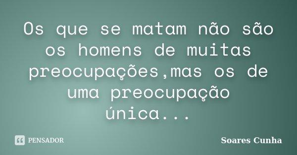 Os que se matam não são os homens de muitas preocupações,mas os de uma preocupação única...... Frase de Soares Cunha.