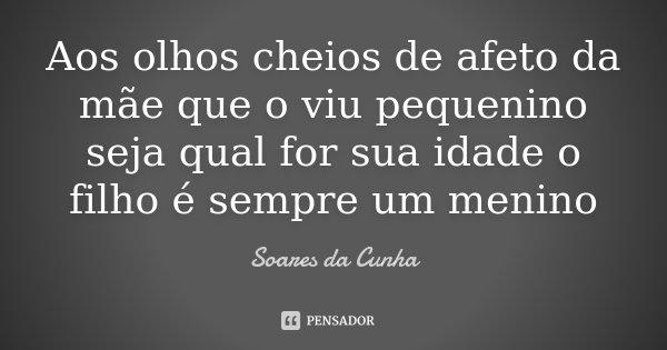 Aos olhos cheios de afeto da mãe que o viu pequenino seja qual for sua idade o filho é sempre um menino... Frase de Soares da Cunha.