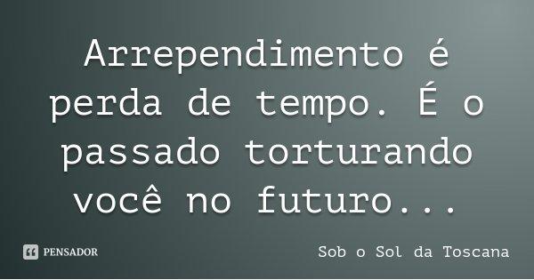 Arrependimento é perda de tempo. É o passado torturando você no futuro...... Frase de Sob o Sol da Toscana.