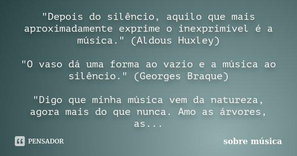 """""""Depois do silêncio, aquilo que mais aproximadamente exprime o inexprimível é a música."""" (Aldous Huxley) """"O vaso dá uma forma ao vazio e a música... Frase de sobre música."""