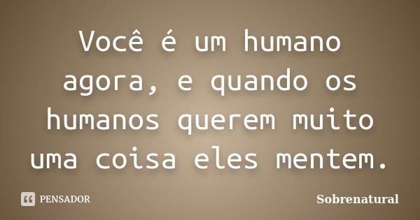 Você é um humano agora, e quando os humanos querem muito uma coisa eles mentem.... Frase de Sobrenatural.