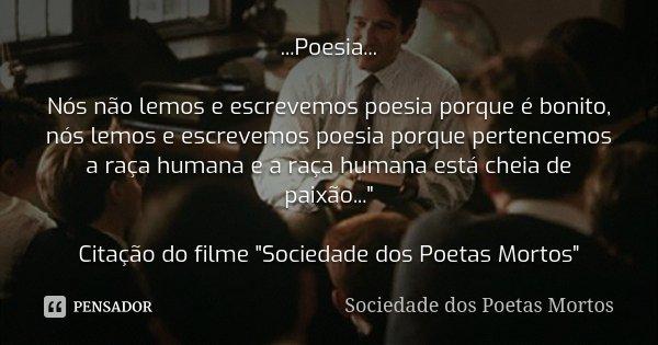 ...Poesia... Nós não lemos e escrevemos poesia porque é bonito, nós lemos e escrevemos poesia porque pertencemos a raça humana e a raça humana está cheia de pai... Frase de Sociedade dos poetas mortos.