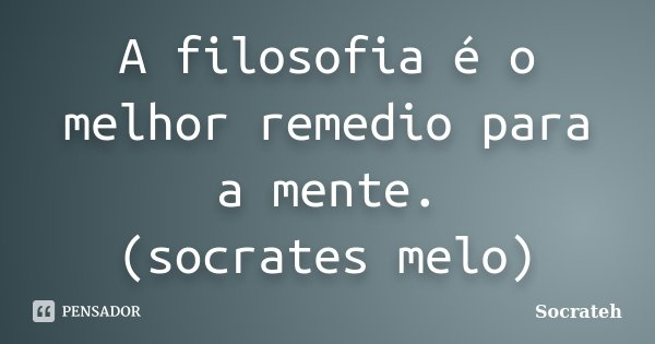 A filosofia é o melhor remedio para a mente. (socrates melo)... Frase de Socrateh.