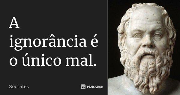 A ignorância é o único mal.... Frase de Sócrates.