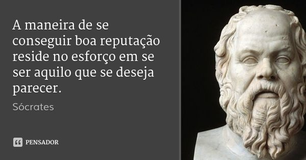 A maneira de se conseguir boa reputação reside no esforço em se ser aquilo que se deseja parecer.... Frase de Sócrates.