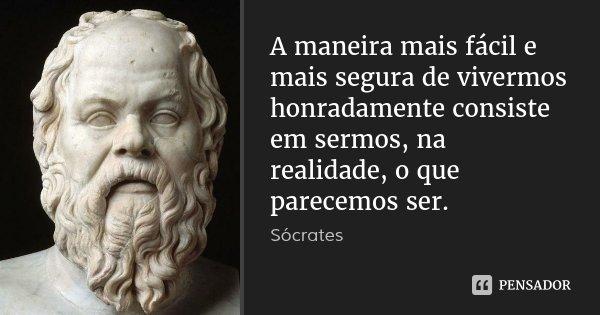 A maneira mais fácil e mais segura de vivermos honradamente consiste em sermos, na realidade, o que parecemos ser.... Frase de Sócrates.