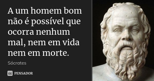 A um homem bom não é possível que ocorra nenhum mal, nem em vida nem em morte.... Frase de Sócrates.