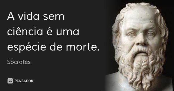 A vida sem ciência é uma espécie de morte.... Frase de Sócrates.
