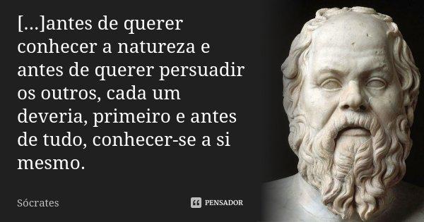 [...]antes de querer conhecer a natureza e antes de querer persuadir os outros, cada um deveria, primeiro e antes de tudo, conhecer-se a si mesmo.... Frase de Sócrates.