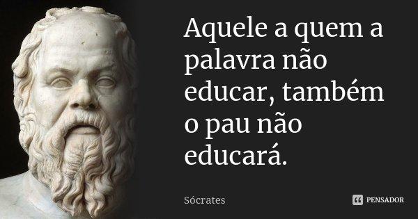 Aquele a quem a palavra não educar, também o pau não educará.... Frase de Sócrates.