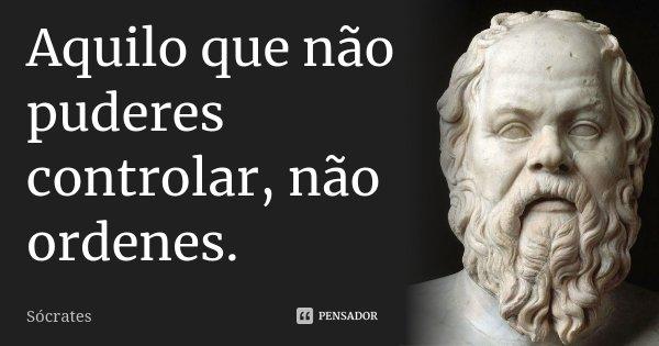 Aquilo que não puderes controlar, não ordenes.... Frase de Sócrates.