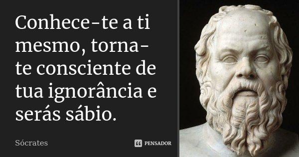 Conhece-te a ti mesmo, torna-te consciente de tua ignorância e serás sábio.... Frase de Sócrates.