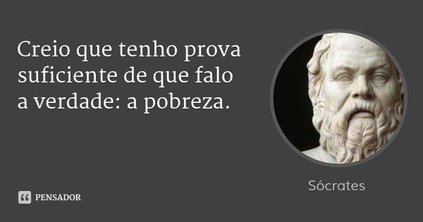 Creio que tenho prova suficiente de que falo a verdade: a pobreza.... Frase de Sócrates.