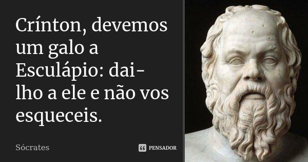 Crínton, devemos um galo a Esculápio: dai-lho a ele e não vos esqueceis.... Frase de Sócrates.