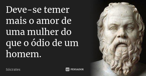 Deve-se temer mais o amor de uma mulher do que o ódio de um homem.... Frase de Sócrates.