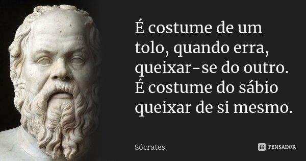 É costume de um tolo, quando erra, queixar-se do outro. É costume do sábio queixar de si mesmo.... Frase de Sócrates.