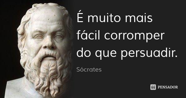 É muito mais fácil corromper do que persuadir.... Frase de Sócrates.