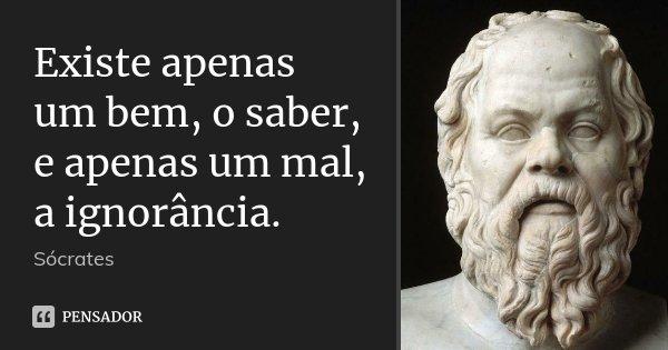 Existe apenas um bem, o saber, e apenas um mal, a ignorância.... Frase de Sócrates.