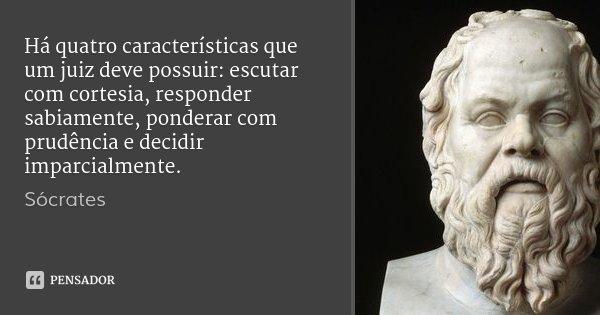 Há quatro características que um juiz deve possuir: escutar com cortesia, responder sabiamente, ponderar com prudência e decidir imparcialmente.... Frase de Sócrates.