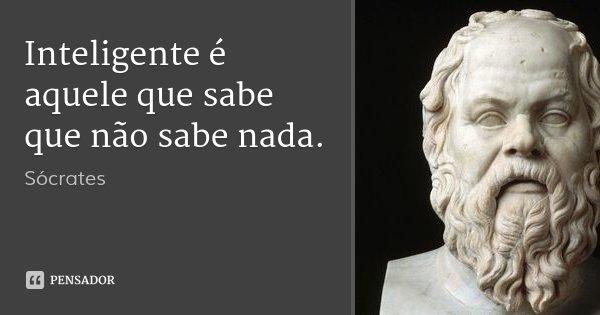 Inteligente é aquele que sabe que não sabe nada.... Frase de Sócrates.