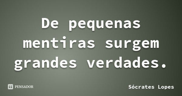 De pequenas mentiras surgem grandes verdades.... Frase de Sócrates Lopes.