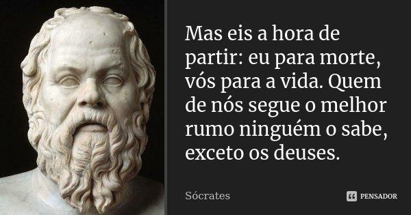 Mas eis a hora de partir: eu para morte, vós para a vida. Quem de nós segue o melhor rumo ninguém o sabe, exceto os deuses.... Frase de Sócrates.