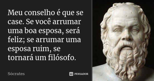 Meu conselho é que se case. Se você arrumar uma boa esposa, será feliz; se arrumar uma esposa ruim, se tornará um filósofo.... Frase de Sócrates.
