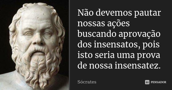 Não devemos pautar nossas ações buscando aprovação dos insensatos, pois isto seria uma prova de nossa insensatez.... Frase de Sócrates.