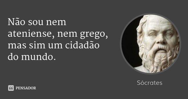 Não sou nem ateniense, nem grego, mas sim um cidadão do mundo.... Frase de Sócrates.