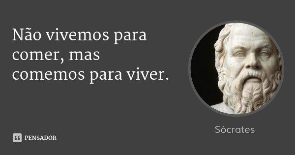 Não vivemos para comer, mas comemos para viver.... Frase de Sócrates.