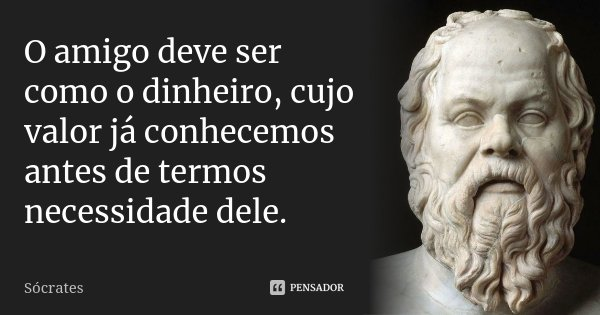 O amigo deve ser como o dinheiro, cujo valor já conhecemos antes de termos necessidade dele.... Frase de Sócrates.