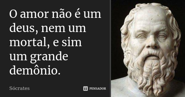O amor não é um deus, nem um mortal, e sim um grande demônio.... Frase de Sócrates.