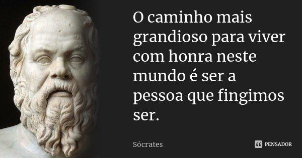 O caminho mais grandioso para viver com honra neste mundo é ser a pessoa que fingimos ser.... Frase de Sócrates.