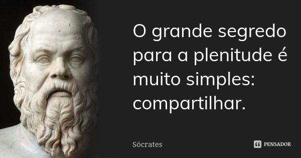 O grande segredo para a plenitude é muito simples: compartilhar.... Frase de Sócrates.