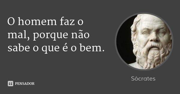 O homem faz o mal, porque não sabe o que é o bem.... Frase de Sócrates.