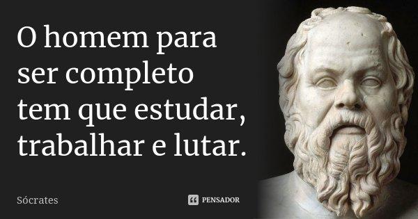 O homem para ser completo tem que estudar, trabalhar e lutar.... Frase de Sócrates.