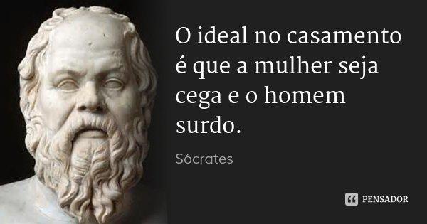 O ideal no casamento é que a mulher seja cega e o homem surdo.... Frase de Sócrates.