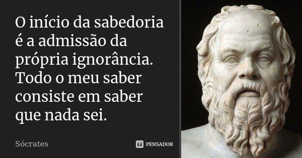 O início da sabedoria é a admissão da própria ignorância. Todo o meu saber consiste em saber que nada sei.... Frase de Sócrates.