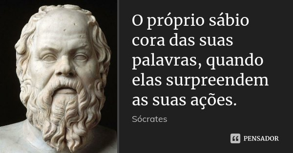 O próprio sábio cora das suas palavras, quando elas surpreendem as suas ações.... Frase de Sócrates.