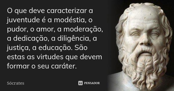 O que deve caracterizar a juventude é a modéstia, o pudor, o amor, a moderação, a dedicação, a diligência, a justiça, a educação. São estas as virtudes que deve... Frase de Sócrates.