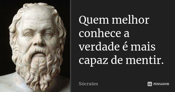 Quem melhor conhece a verdade é mais capaz de mentir.... Frase de Sócrates.