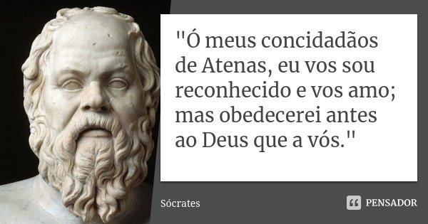 """""""Ó meus concidadãos de Atenas, eu vos sou reconhecido e vos amo; mas obedecerei antes ao Deus que a vós.""""... Frase de Sócrates."""
