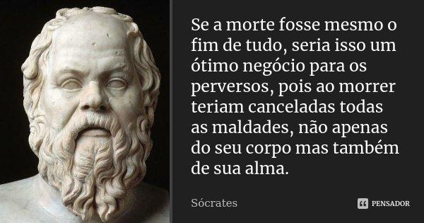 Se a morte fosse mesmo o fim de tudo, seria isso um ótimo negócio para os perversos, pois ao morrer teriam canceladas todas as maldades, não apenas do seu corpo... Frase de Sócrates.