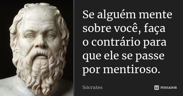 Se alguém mente sobre você, faça o contrário para que ele se passe por mentiroso.... Frase de Sócrates.
