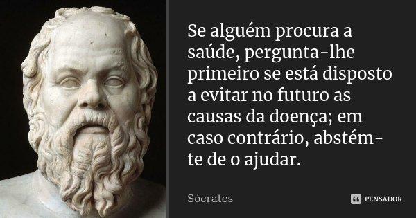 Se alguém procura a saúde, pergunta-lhe primeiro se está disposto a evitar no futuro as causas da doença; em caso contrário, abstém-te de o ajudar.... Frase de Sócrates.