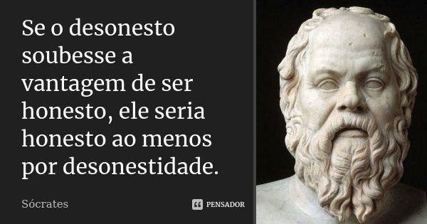 Se o desonesto soubesse a vantagem de ser honesto, ele seria honesto ao menos por desonestidade.... Frase de Sócrates.