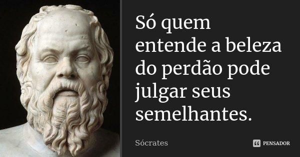 Só quem entende a beleza do perdão pode julgar seus semelhantes.... Frase de Sócrates.