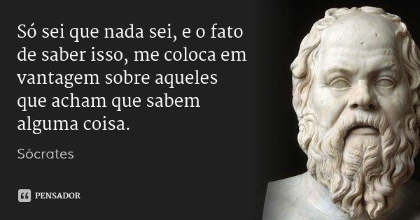 Só sei que nada sei, e o fato de saber isso, me coloca em vantagem sobre aqueles que acham que sabem alguma coisa.... Frase de Sócrates.