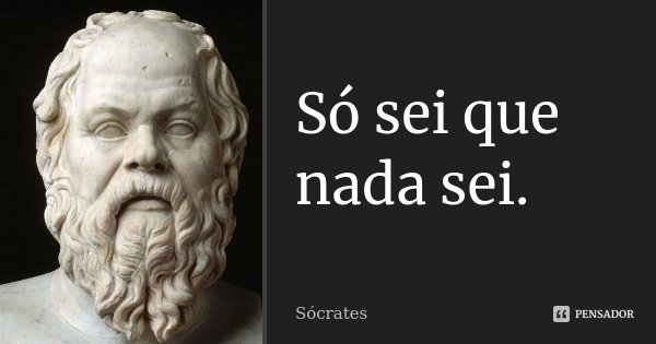 Só sei que nada sei.... Frase de Sócrates.